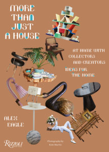 More Than Just a House: At Home with Collectors and Creators written by Alex Eagle, with text by Tish Wrigley and photography by Kate Martin. (c) Rizzoli New York, 2020